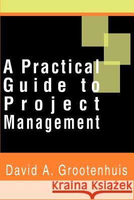 A Practical Guide to Project Management David A. Grootenhuis 9780595185214