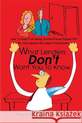 What Lenders Don't Want You to Know: How to Keep from Being Surreptitiously Ripped Off by Unscrupulous Mortgage Professionals Kevin Michael Melody 9780595186389