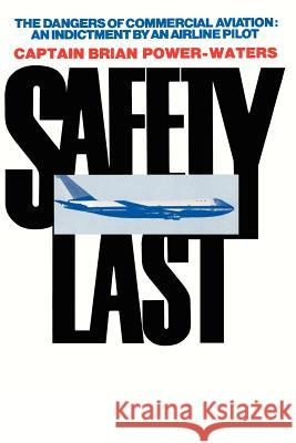 Safety Last : The Dangers of Commercial Aviation: An Indictment by an Airline Pilot Brian Power-Waters 9780595186938