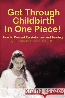 Get Through Childbirth in One Piece!: How to Prevent Episiotomies and Tearing Elizabeth G. Bruce 9780595188680