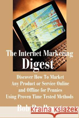 The Internet Marketing Digest: Discover How to Market Any Product or Service Online and Offline for Pennies Using Proven Time Tested Methods Bob Brolhorst 9780595190539
