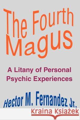 The Fourth Magus: A Litany of Personal Psychic Experiences Hector M., Jr. Fernandez 9780595192069