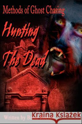 Hunting the Dead: Methods of Ghost Chasing Brian Roesch 9780595193103