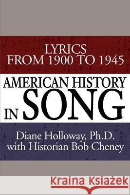 American History in Song: Lyrics from 1900 to 1945 Diane Holloway Bob Cheney 9780595193318