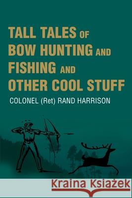 Tall Tales of Bow Hunting and Fishing and Other Cool Stuff Rand Harrison 9780595194322