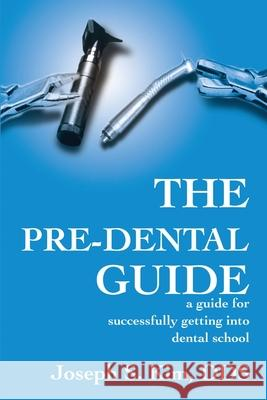 The Pre-Dental Guide : A Guide for Successfully Getting Into Dental School Joseph S. Kim 9780595194476