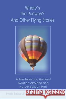 Where's the Runway? and Other Flying Stories : Adventures of a General Aviation Airplane and Hot Air Balloon Pilot Herb Tabak Rebecca Stapay 9780595194865