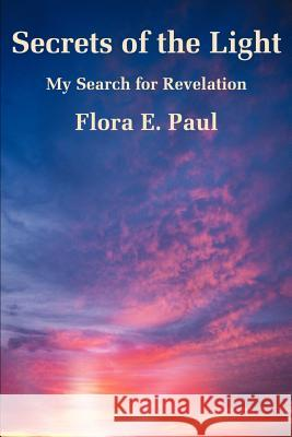 Secrets of the Light: My Search for Revelation Flora E. Paul 9780595196708