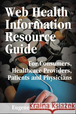 Web Health Information Resource Guide: For Consumers, Healthcare Providers, Patients and Physicians Eugene A. DeFelice 9780595196784