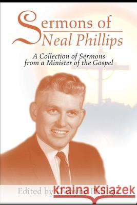 Sermons of Neal Phillips : A Collection of Sermons from a Minister of the Gospel Dwayne Phillips 9780595197743