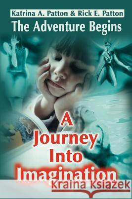 A Journey Into Imagination: The Adventure Begins Katrina A. Patton Rick E. Patton 9780595198382