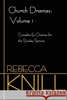 Church Dramas: Volume 1: Comedies & Dramas for the Sunday Service Rebecca Knill 9780595199860