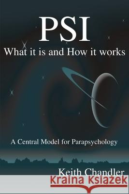 PSI : What It is and How It Works; A Central Model for Parapsychology Keith A. Chandler 9780595200894