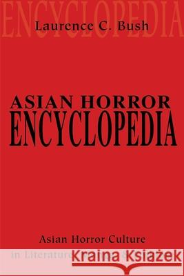 Asian Horror Encyclopedia: Asian Horror Culture in Literature, Manga, and Folklore Laurence C. Bush 9780595201815