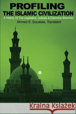Profiling the Islamic Civilization: A History of the Legislative, Judicial, & Executive Branches Ahmed E. Souaiaia 9780595201976