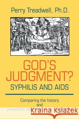 God's Judgement? Syphilis and AIDS: Comparing the History and Prevention Attempts of Two Epidemics Perry Treadwell 9780595202393