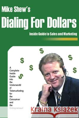 Dialing for Dollars : A Complete Inside Guide Into the Underworld of Telemarketing for the Consumer and the Entrepreneur! Michael E. Shew 9780595204168
