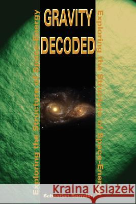 Gravity Decoded: Exploring the Structure of Space-Energy Sebastian R. Borrello 9780595209699