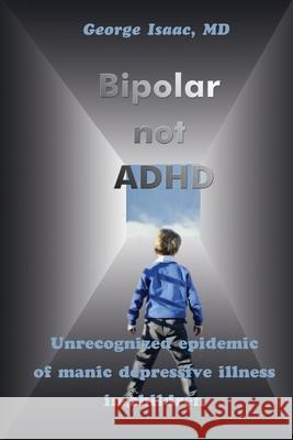 Bipolar Not ADHD: Unrecognized Epidemic of Manic Depressive Illness in Children George Isaac 9780595210916