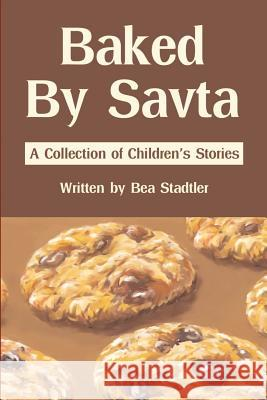 Baked by Savta: A Collection of Childrens' Stories Bea Stadtler 9780595213894