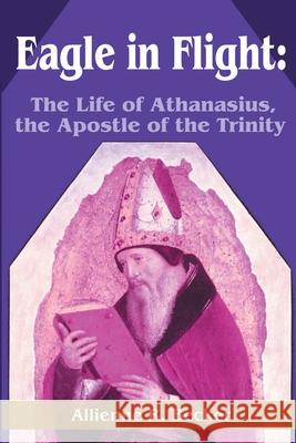 Eagle in Flight: The Life of Athanasius, the Apostle of the Trinity Allienne R. Becker 9780595213931