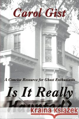 Is It Really Haunted?: A Concise Resource for Ghost Enthusiasts Carol Gist 9780595214556