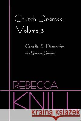 Church Dramas: Volume 3: Comedies & Dramas for the Sunday Service Rebecca A. Knill 9780595214594