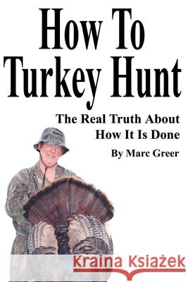 How to Turkey Hunt: The Real Truth about How It Is Done Marc D. Greer 9780595214761