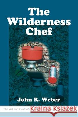 The Wilderness Chef: The Art and Craft of One-Pan Lightweight Trail Cooking John R. Weber 9780595215058