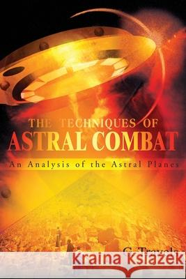 The Techniques of Astral Combat: An Analysis of the Astral Planes G. Travels 9780595215126