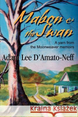 Mabon & the Swan : A yarn from the Moonweaver memoirs Adam Lee D'Amato-Neff 9780595215256