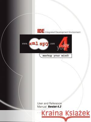 Integrated Development Environment User and Reference Manual: WWW.XML Spy.Com: Spy 4 You: Markup Your Mind Altova Ges M. B. H. 9780595216246