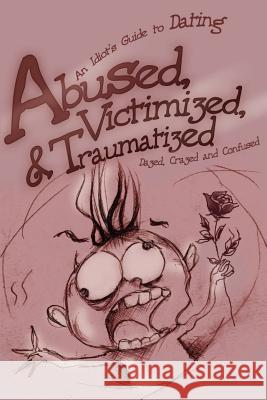Abused, Victimized, & Traumatized: An Idiot's Guide to Dating Dazed Crazed and Confused 9780595216949