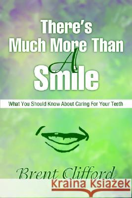 There's Much More Than a Smile: What You Should Know about Caring for Your Teeth Brent T. Clifford 9780595216994