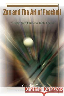Zen and the Art of Foosball: A Beginner's Guide to Table Soccer Charles C. Lee Attma Sharma David Richard 9780595217052