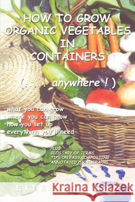 How to Grow Organic Vegetables in Containers ( Anywhere!) Eileen M. Logan 9780595217724