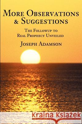 More Observations & Suggestions: The Followup to Real Prophecy Unveiled Joseph J. Adamson 9780595218066