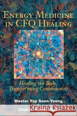 Energy Medicine in Cfq Healing : Healing the Body, Transforming Consciousness Chok Hiew Soon-Yeong Yap 9780595219391
