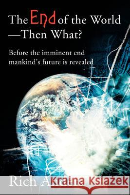 The End of the World - Then What?: Before the Imminent End Mankind's Future Is Revealed Rich Anders 9780595220199
