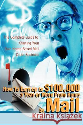 How To Earn up to $100,000 a Year or More From Home by Mail : The Complete Guide to Starting Your Own Home-Based Mail Order Business Terrence J. Thomas 9780595220557