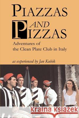 Piazzas and Pizzas: Adventures of the Clean Plate Club in Italy Jan B. Kubik 9780595221257 Writers Club Press