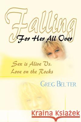 Falling For Her All Over : Sex is Alive Vs. Love on the Rocks Greg Belter 9780595221813 Writers Club Press