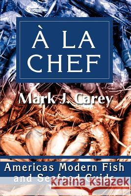 a la Chef: Americas Modern Fish and Seafood Guide Mark J. Carey 9780595222827