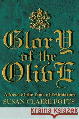 Glory of the Olive: A Novel of the Time of Tribulation Susan Claire Potts 9780595223220