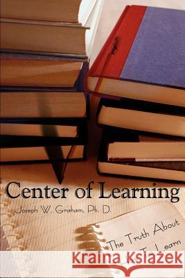 Center of Learning: The Truth about How to Learn Joseph W. Graham 9780595224203