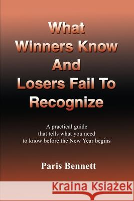 What Winners Know and Losers Fail to Recognize: A Practical Guide That Tells What You Need to Know Before the New Year Begins Paris Bennett 9780595228942