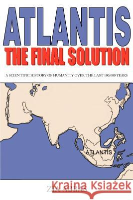 Atlantis the Final Solution : A Scientific History of Humanity Over the Last 100,000 Years Zia Abbas 9780595231089