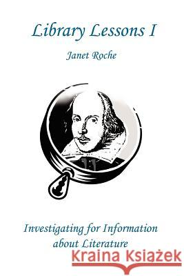 Library Lessons I : Investigating For Information About Literature Janet Roche 9780595231959