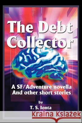 The Debt Collector: A SF/Adventure Novella T. S. Ionta 9780595234172