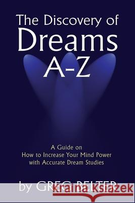 The Discovery of Dreams A-Z : A Guide on How to Increase Your Mind Power with Accurate Dream Studies Greg Belter 9780595236916 Writers Club Press